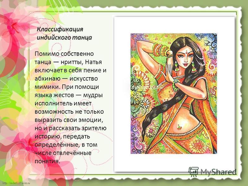 http://linda6035.ucoz.ru/ Классификация индийского танца Помимо собственно танца нритты, Натья включает в себя пение и абхинаю искусство мимики. При помощи языка жестов мудры исполнитель имеет возможность не только выразить свои эмоции, но и рассказа