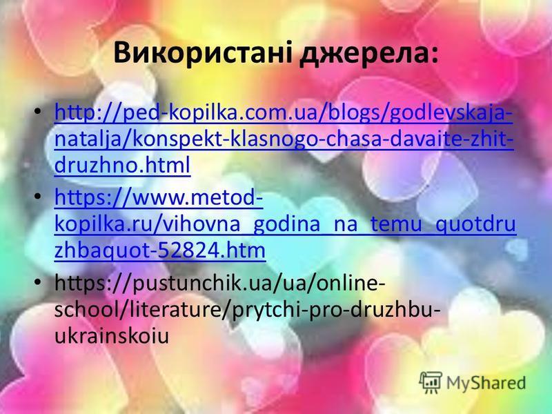 Використані джерела: http://ped-kopilka.com.ua/blogs/godlevskaja- natalja/konspekt-klasnogo-chasa-davaite-zhit- druzhno.html http://ped-kopilka.com.ua/blogs/godlevskaja- natalja/konspekt-klasnogo-chasa-davaite-zhit- druzhno.html https://www.metod- ko