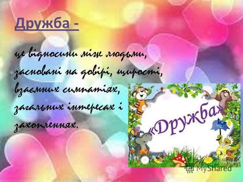 Дружба - це відносини між людьми, засновані на довірі, щирості, взаємних симпатіях, загальних інтересах і захопленнях.