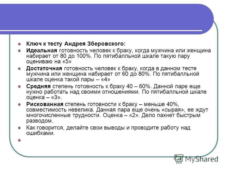 Ключ к тесту Андрея Зберовского: Идеальная готовность человек к браку, когда мужчина или женщина набирает от 80 до 100%. По пятибалльной шкале такую пару оцениваю на «5» Достаточная готовность человек к браку, когда в данном тесте мужчина или женщина