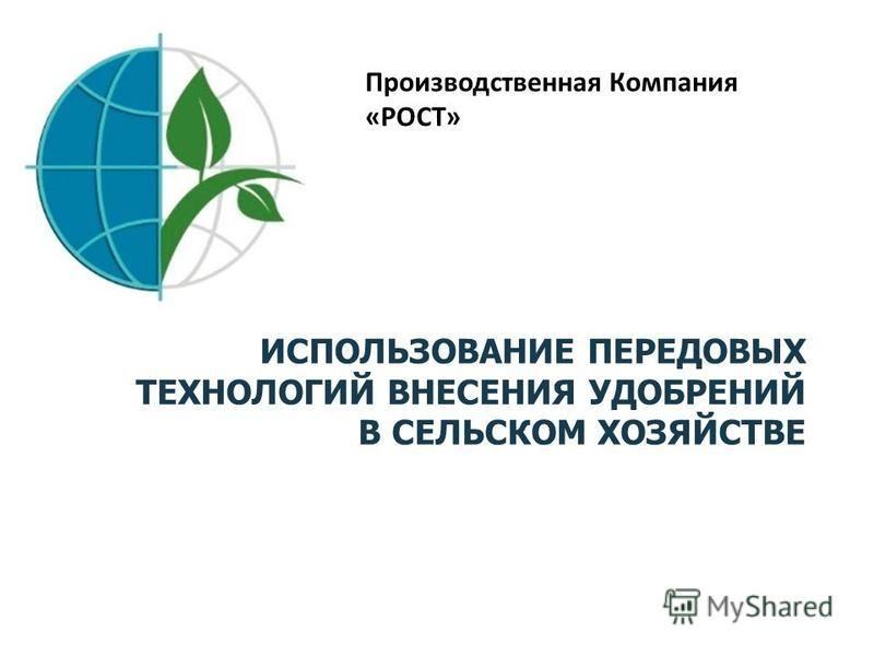 ИСПОЛЬЗОВАНИЕ ПЕРЕДОВЫХ ТЕХНОЛОГИЙ ВНЕСЕНИЯ УДОБРЕНИЙ В СЕЛЬСКОМ ХОЗЯЙСТВЕ Производственная Компания «РОСТ»