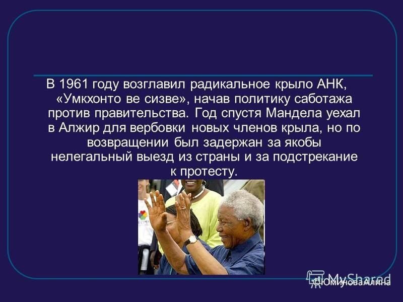 В 1961 году возглавил радикальное крыло АНК, «Умкхонто ве сизве», начав политику саботажа против правительства. Год спустя Мандела уехал в Алжир для вербовки новых членов крыла, но по возвращении был задержан за якобы нелегальный выезд из страны и за