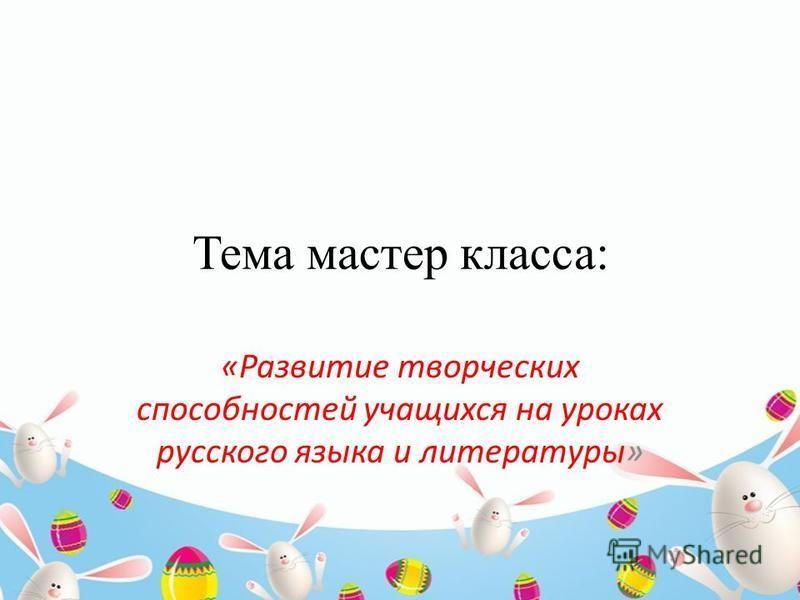 Тема мастер класса: «Развитие творческих способностей учащихся на уроках русского языка и литературы»