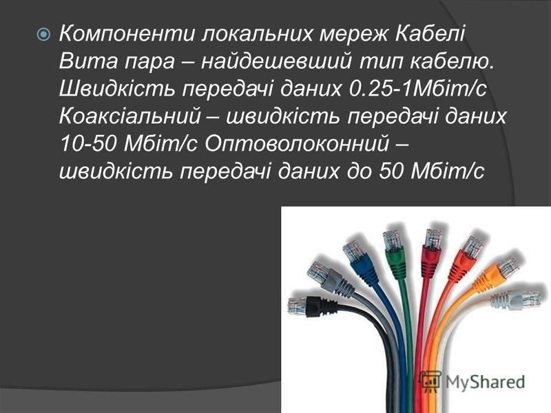 Компоненти локальних мереж Кабелі Вита пара – найдешевший тип кабелю. Швидкість передачі даних 0.25-1Мбіт/с Коаксіальний – швидкість передачі даних 10-50 Мбіт/с Оптоволоконний – швидкість передачі даних до 50 Мбіт/с