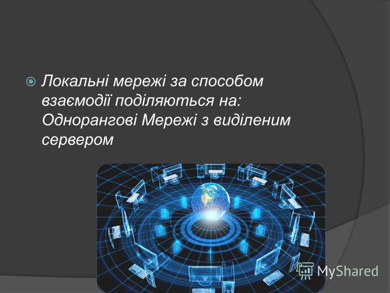 Локальні мережі за способом взаємодії поділяються на: Однорангові Мережі з виділеним сервером