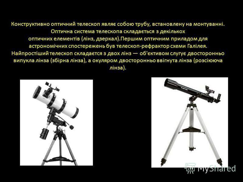Конструктивно оптичний телескоп являє собою трубу, встановлену на монтуванні. Оптична система телескопа складається з декількох оптичних елементів (лінз, дзеркал).Першим оптичним приладом для астрономічних спостережень був телескоп-рефрактор схеми Га