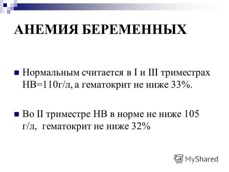 АНЕМИЯ БЕРЕМЕННЫХ Нормальным считается в I и III триместрах НВ=110 г/л, а гематокрит не ниже 33%. Во II триместре НВ в норме не ниже 105 г/л, гематокрит не ниже 32%