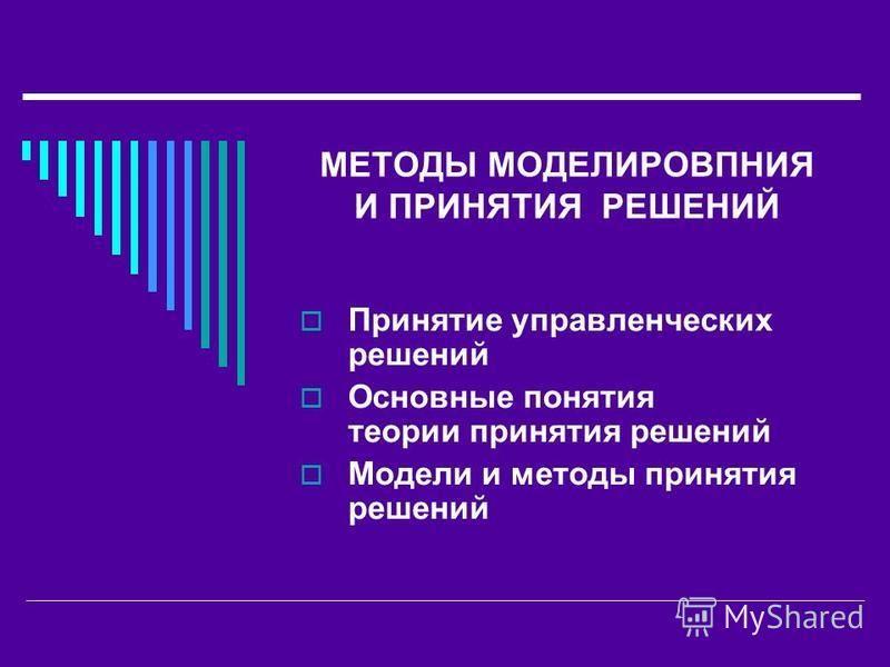 МЕТОДЫ МОДЕЛИРОВПНИЯ И ПРИНЯТИЯ РЕШЕНИЙ Принятие управленческих решений Основные понятия теории принятия решений Модели и методы принятия решений
