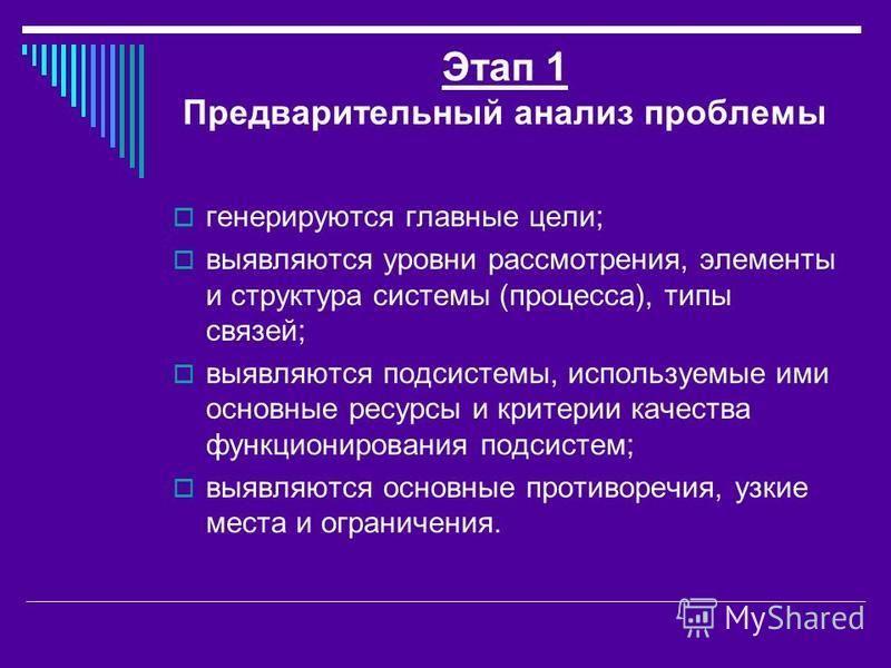 Этап 1 Предварительный анализ проблемы генерируются главные цели; выявляются уровни рассмотрения, элементы и структура системы (процесса), типы связей; выявляются подсистемы, используемые ими основные ресурсы и критерии качества функционирования подс