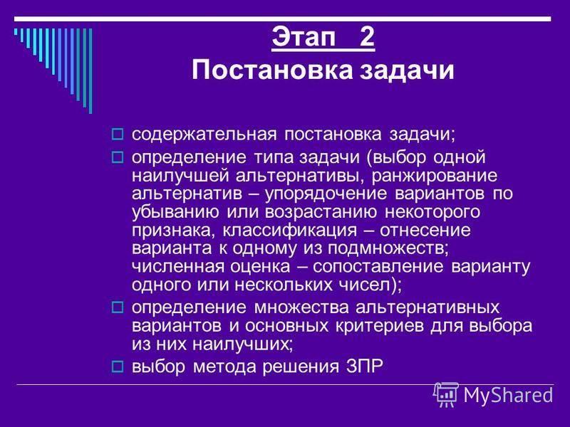 Этап 2 Постановка задачи содержательная постановка задачи; определение типа задачи (выбор одной наилучшей альтернативы, ранжирование альтернатив – упорядочение вариантов по убыванию или возрастанию некоторого признака, классификация – отнесение вариа