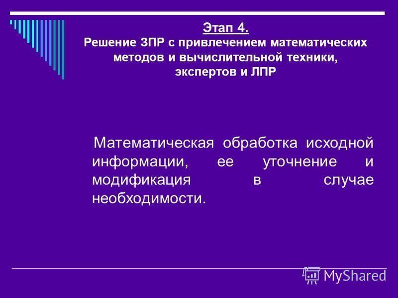 Этап 4. Решение ЗПР с привлечением математических методов и вычислительной техники, экспертов и ЛПР Математическая обработка исходной информации, ее уточнение и модификация в случае необходимости.