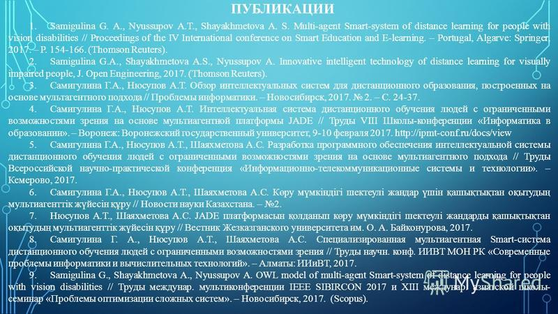 ПУБЛИКАЦИИ 20 1. Samigulina G. A., Nyussupov A.T., Shayakhmetova A. S. Multi-agent Smart-system of distance learning for people with vision disabilities // Proceedings of the IV International conference on Smart Education and E-learning. – Portugal,