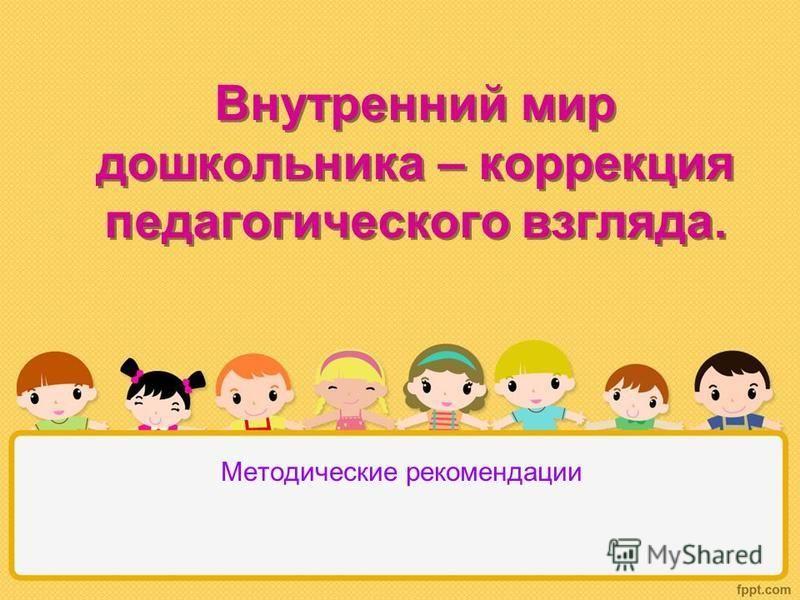 Внутренний мир дошкольника – коррекция педагогического взгляда. Методические рекомендации
