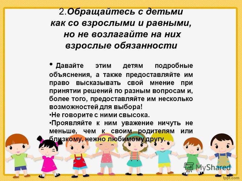 2. Обращайтесь с детьми как со взрослыми и равными, но не возлагайте на них взрослые обязанности Давайте этим детям подробные объяснения, а также предоставляйте им право высказывать свой мнение при принятии решений по разным вопросам и, более того, п