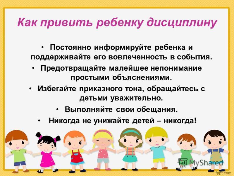 Как привить ребенку дисциплину Постоянно информируйте ребенка и поддерживайте его вовлеченность в события. Предотвращайте малейшее непонимание простыми объяснениями. Избегайте приказного тона, обращайтесь с детьми уважительно. Выполняйте свои обещани
