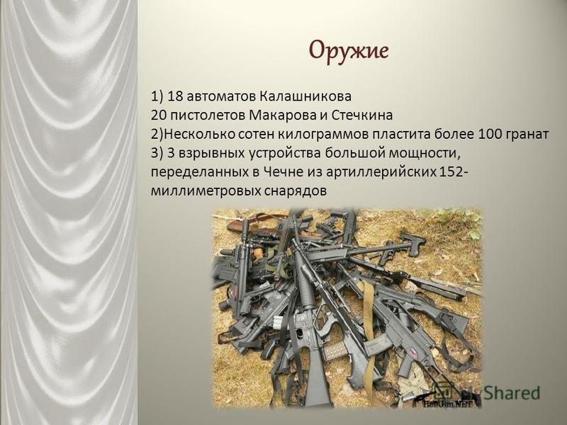 Оружие 1) 18 автоматов Калашникова 20 пистолетов Макарова и Стечкина 2)Несколько сотен килограммов пластита более 100 гранат 3) 3 взрывных устройства большой мощности, переделанных в Чечне из артиллерийских 152- миллиметровых снарядов