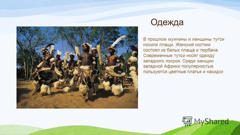Одежда В прошлом мужчины и женщины тутси носили плащи. Женский костюм состоял из белых плаща и тюрбана. Современные тутси носят одежду западного покроя. Среди женщин западной Африки популярностью пользуются цветные платья и накидки