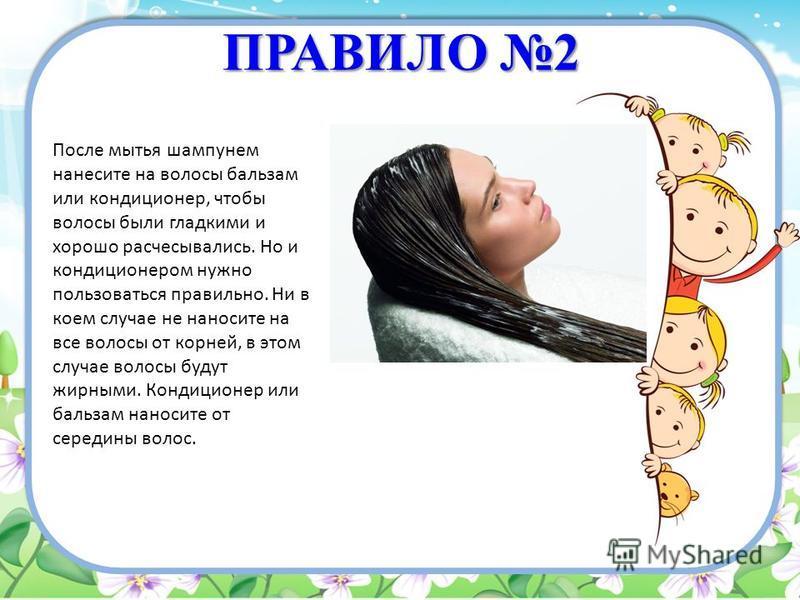 ПРАВИЛО 2 После мытья шампунем нанесите на волосы бальзам или кондиционер, чтобы волосы были гладкими и хорошо расчесывались. Но и кондиционером нужно пользоваться правильно. Ни в коем случае не наносите на все волосы от корней, в этом случае волосы