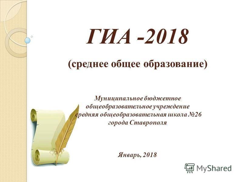 ГИА -2018 (среднее общее образование) Муниципальное бюджетное общеобразовательное учреждение средняя общеобразовательная школа 26 города Ставрополя Январь, 2018