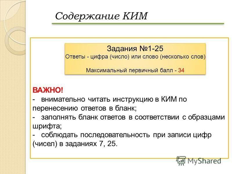 Содержание КИМ ВАЖНО! -внимательно читать инструкцию в КИМ по перенесению ответов в бланк; -заполнять бланк ответов в соответствии с образцами шрифта; -соблюдать последовательность при записи цифр (чисел) в заданиях 7, 25. Задания 1-25 Ответы - цифра