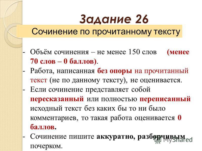 Задание 26 Сочинение по прочитанному тексту -Объём сочинения – не менее 150 слов (менее 70 слов – 0 баллов). -Работа, написанная без опоры на прочитанный текст (не по данному тексту), не оценивается. -Если сочинение представляет собой пересказанный и