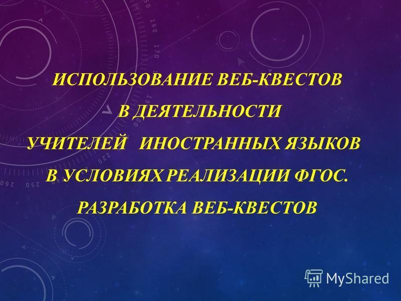 ИСПОЛЬЗОВАНИЕ ВЕБ-КВЕСТОВ В ДЕЯТЕЛЬНОСТИ УЧИТЕЛЕЙ ИНОСТРАННЫХ ЯЗЫКОВ В УСЛОВИЯХ РЕАЛИЗАЦИИ ФГОС. РАЗРАБОТКА ВЕБ-КВЕСТОВ