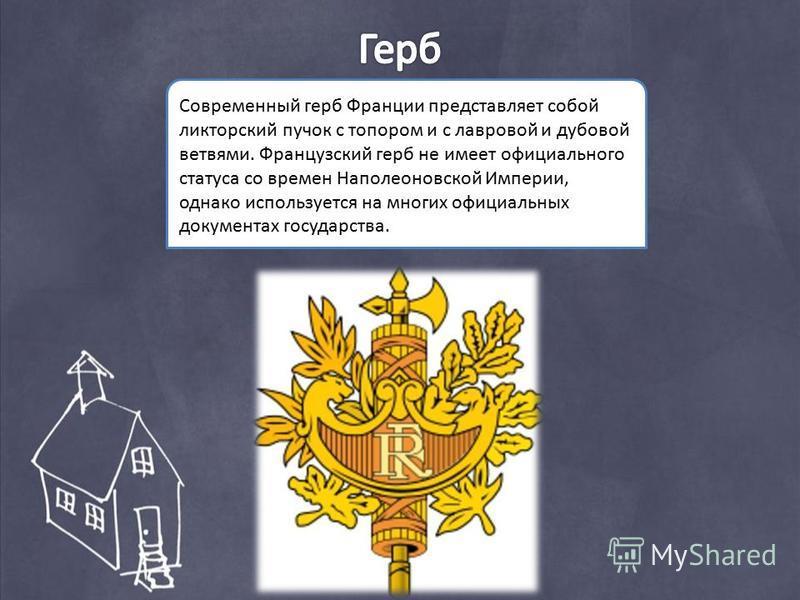 Современный герб Франции представляет собой ликторский пучок с топором и с лавровой и дубовой ветвями. Французский герб не имеет официального статуса со времен Наполеоновской Империи, однако используется на многих официальных документах государства.