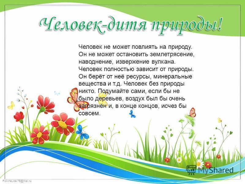FokinaLida.75@mail.ru Человек не может повлиять на природу. Он не может остановить землетрясение, наводнение, извержение вулкана. Человек полностью зависит от природы. Он берёт от неё ресурсы, минеральные вещества и т.д. Человек без природы никто. По