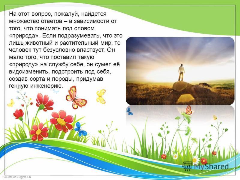 FokinaLida.75@mail.ru На этот вопрос, пожалуй, найдется множество ответов – в зависимости от того, что понимать под словом «природа». Если подразумевать, что это лишь животный и растительный мир, то человек тут безусловно властвует. Он мало того, что