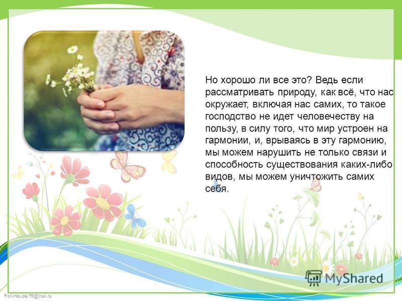 FokinaLida.75@mail.ru Но хорошо ли все это? Ведь если рассматривать природу, как всё, что нас окружает, включая нас самих, то такое господство не идет человечеству на пользу, в силу того, что мир устроен на гармонии, и, врываясь в эту гармонию, мы мо