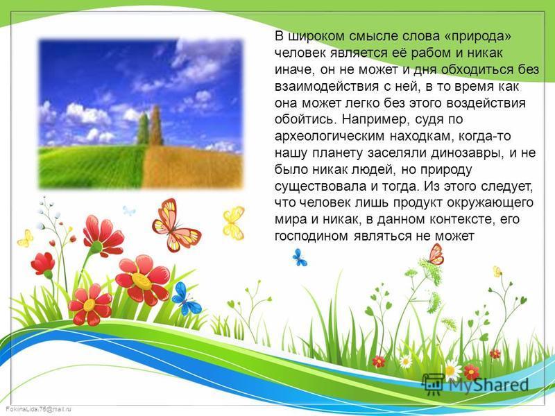 FokinaLida.75@mail.ru В широком смысле слова «природа» человек является её рабом и никак иначе, он не может и дня обходиться без взаимодействия с ней, в то время как она может легко без этого воздействия обойтись. Например, судя по археологическим на