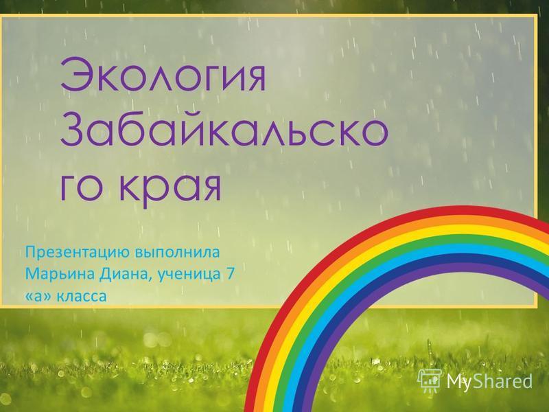 Экология Забайкальско го края Презентацию выполнила Марьина Диана, ученица 7 «а» класса