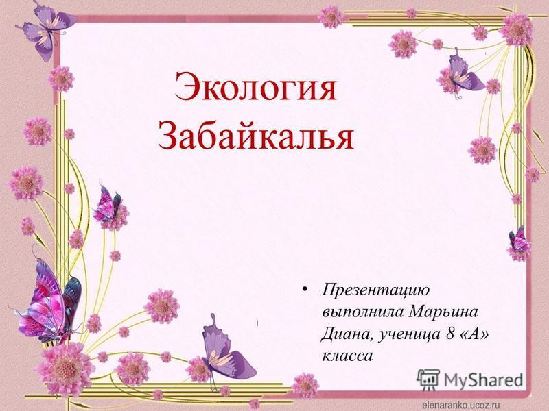 Презентацию выполнила Марьина Диана, ученица 8 «А» класса Экология Забайкалья