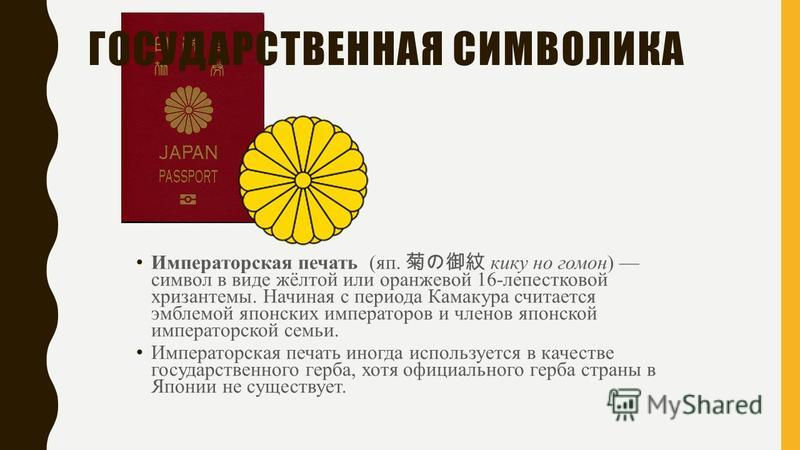 Императорская печать (яп. кику но гомон) символ в виде жёлтой или оранжевой 16-лепестковой хризантемы. Начиная с периода Камакура считается эмблемой японских императоров и членов японской императорской семьи. Императорская печать иногда используется