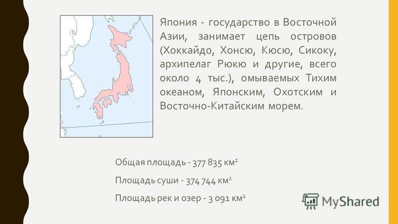 Япония - государство в Восточной Азии, занимает цепь островов ( Хоккайдо, Хонсю, Кюсю, Сикоку, архипелаг Рюкю и другие, всего около 4 тыс.), омываемых Тихим океаном, Японским, Охотским и Восточно - Китайским морем. Общая площадь - 377 835 км 2 Площад