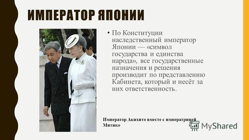 По Конституции наследственный император Японии «символ государства и единства народа», все государственные назначения и решения производит по представлению Кабинета, который и несёт за них ответственность. Император Акихито вместе с императрицей Мити