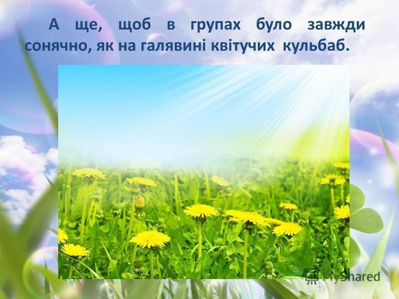 А ще, щоб в групах було завжди сонячно, як на галявині квітучих кульбаб.