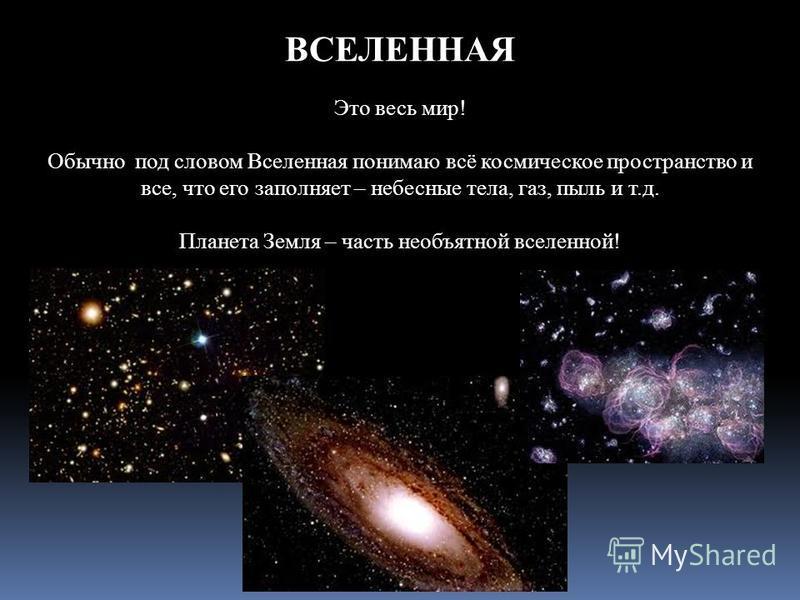 ВСЕЛЕННАЯ Это весь мир! Обычно под словом Вселенная понимаю всё космическое пространство и все, что его заполняет – небесные тела, газ, пыль и т.д. Планета Земля – часть необъятной вселенной!