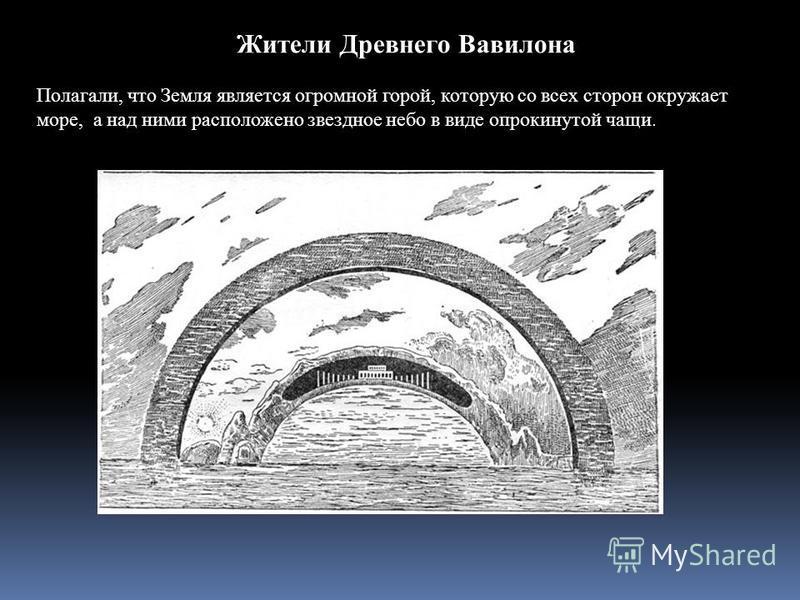 Жители Древнего Вавилона Полагали, что Земля является огромной горой, которую со всех сторон окружает море, а над ними расположено звездное небо в виде опрокинутой чащи.