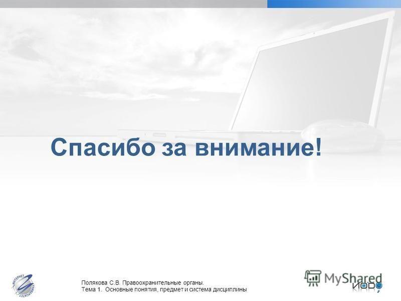 Полякова С.В. Правоохранительные органы. Тема 1. Основные понятия, предмет и система дисциплины Спасибо за внимание!