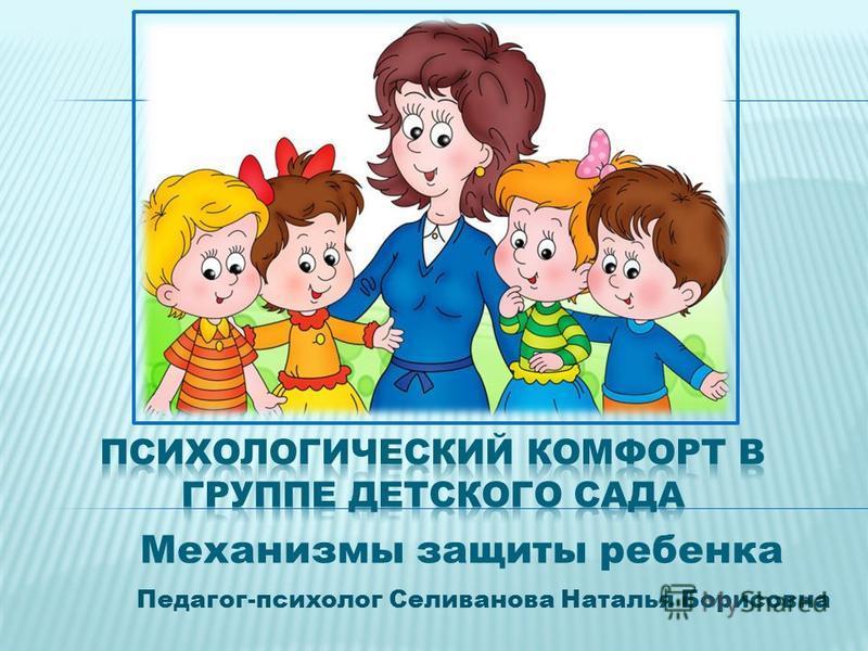 Педагог-психолог Селиванова Наталья Борисовна Механизмы защиты ребенка