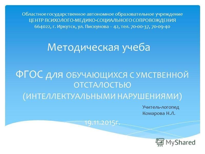 Областное государственное автономное образовательное учреждение ЦЕНТР ПСИХОЛОГО-МЕДИКО-СОЦИАЛЬНОГО СОПРОВОЖДЕНИЯ 664022, г. Иркутск, ул. Пискунова – 42, тел. 70-00-37, 70-09-40 ФГОС для ОБУЧАЮЩИХСЯ С УМСТВЕННОЙ ОТСТАЛОСТЬЮ (ИНТЕЛЛЕКТУАЛЬНЫМИ НАРУШЕНИ