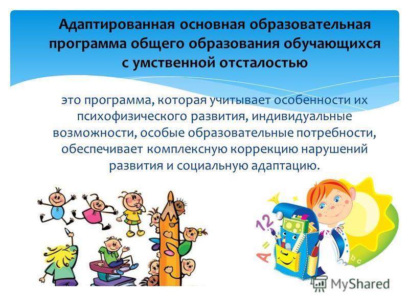 это программа, которая учитывает особенности их психофизического развития, индивидуальные возможности, особые образовательные потребности, обеспечивает комплексную коррекцию нарушений развития и социальную адаптацию. Адаптированная основная образоват