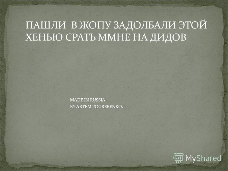 ПАШЛИ В ЖОПУ ЗАДОЛБАЛИ ЭТОЙ ХЕНЬЮ СРАТЬ ММНЕ НА ДИДОВ MADE IN RUSSIA BY ARTEM POGREBENKO.