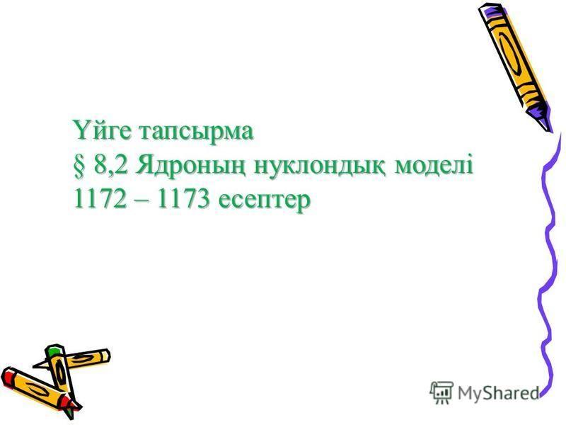 Үйге тапсырма § 8,2 Ядроның нуклондық моделі 1172 – 1173 есептер