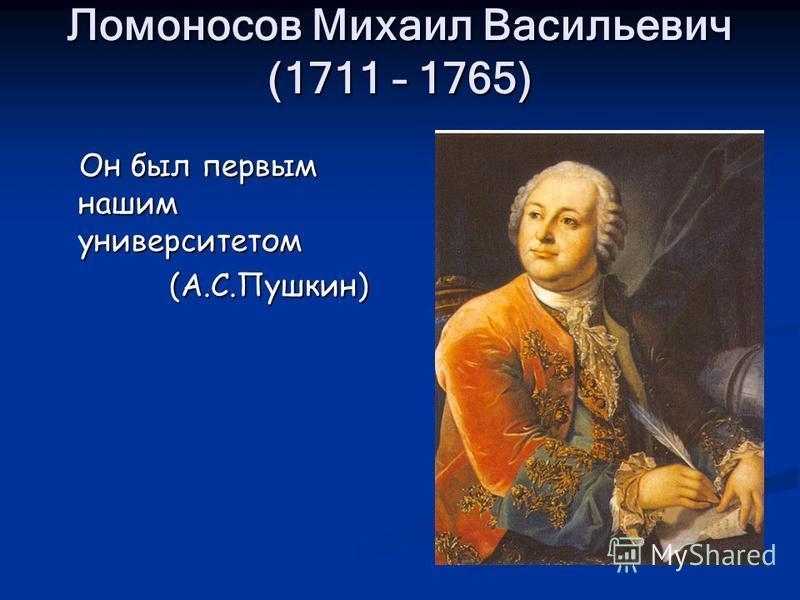 Ломоносов Михаил Васильевич (1711 – 1765) Он был первым нашим университетом Он был первым нашим университетом (А.С.Пушкин) (А.С.Пушкин)