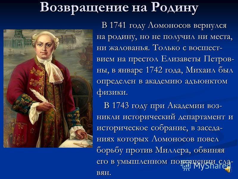 Возвращение на Родину В 1741 году Ломоносов вернулся на родину, но не получил ни места, ни жалованья. Только с восшествие м на престол Елизаветы Петров- ны, в январе 1742 года, Михаил был определен в академию адъюнктом физики. В 1743 году при Академи