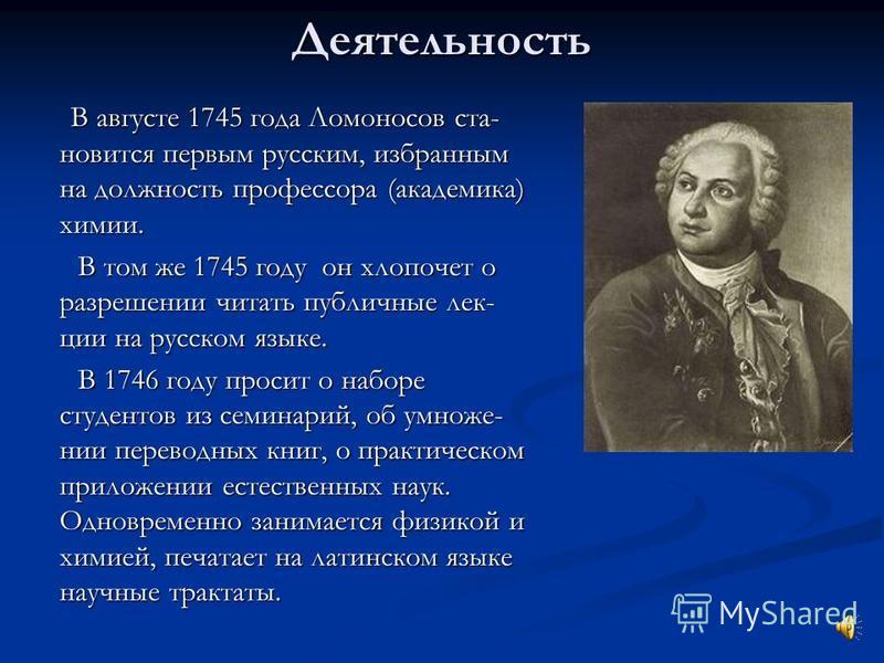 Деятельность В августе 1745 года Ломоносов становится первым русским, избранным на должность профессора (академика) химии. В августе 1745 года Ломоносов становится первым русским, избранным на должность профессора (академика) химии. В том же 1745 год