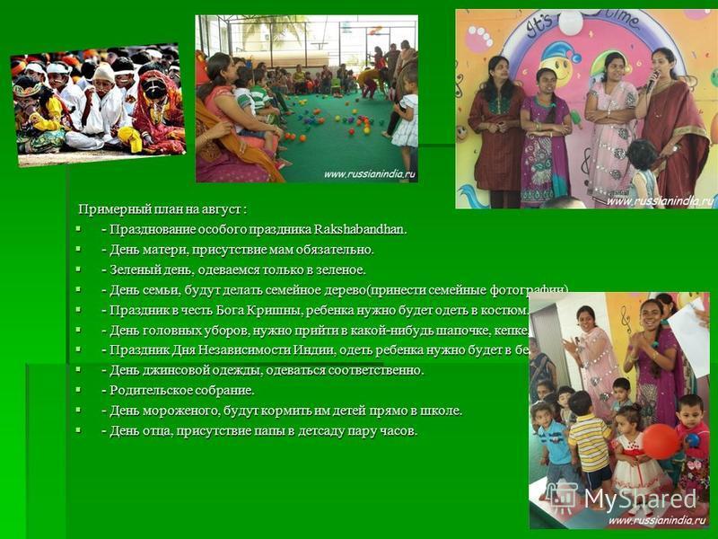 Примерный план на август : Примерный план на август : - Празднование особого праздника Rakshabandhan. - Празднование особого праздника Rakshabandhan. - День матери, присутствие мам обязательно. - День матери, присутствие мам обязательно. - Зеленый де