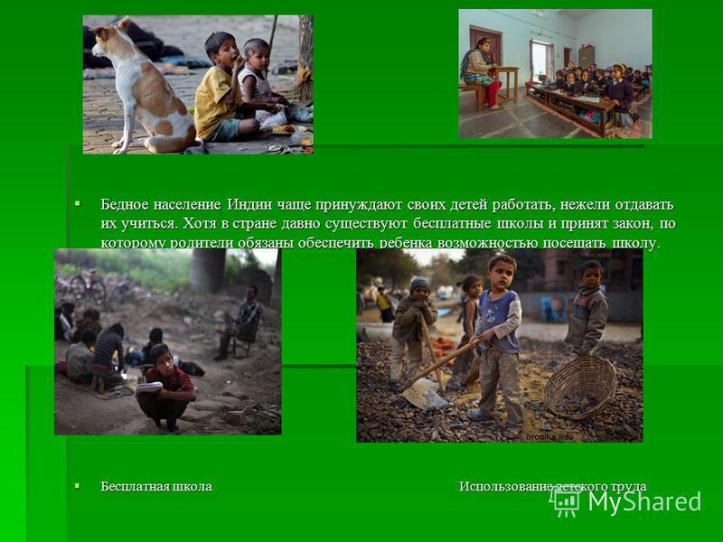 Бедное население Индии чаще принуждают своих детей работать, нежели отдавать их учиться. Хотя в стране давно существуют бесплатные школы и принят закон, по которому родители обязаны обеспечить ребенка возможностью посещать школу. Бедное население Инд